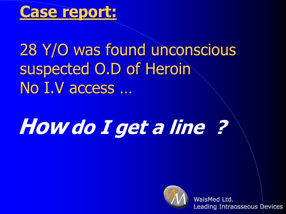 Case report: 28 Y/O was found unconscious suspected O.D of Heroin No I.V access …