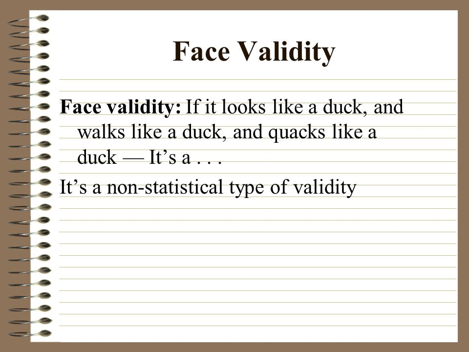 Face Validity Face validity: If it looks like a duck, and walks like a duck, and quacks like a duck — It's a . . .