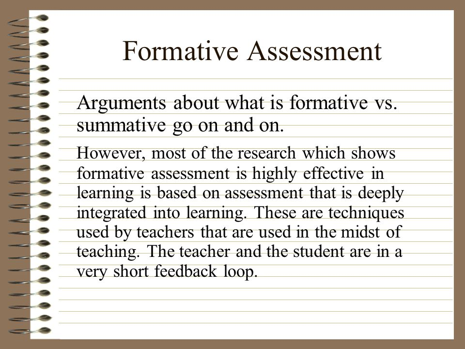 Formative Assessment Arguments about what is formative vs. summative go on and on.