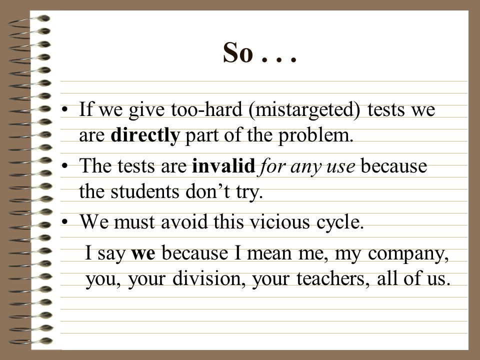 So If we give too-hard (mistargeted) tests we are directly part of the problem.