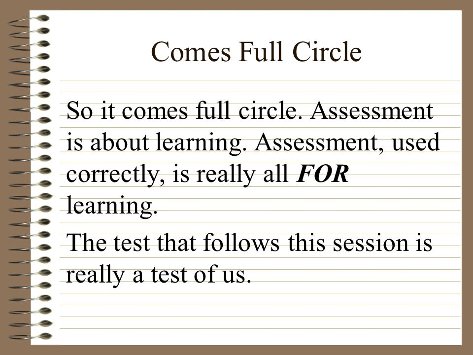 Comes Full Circle So it comes full circle. Assessment is about learning. Assessment, used correctly, is really all FOR learning.