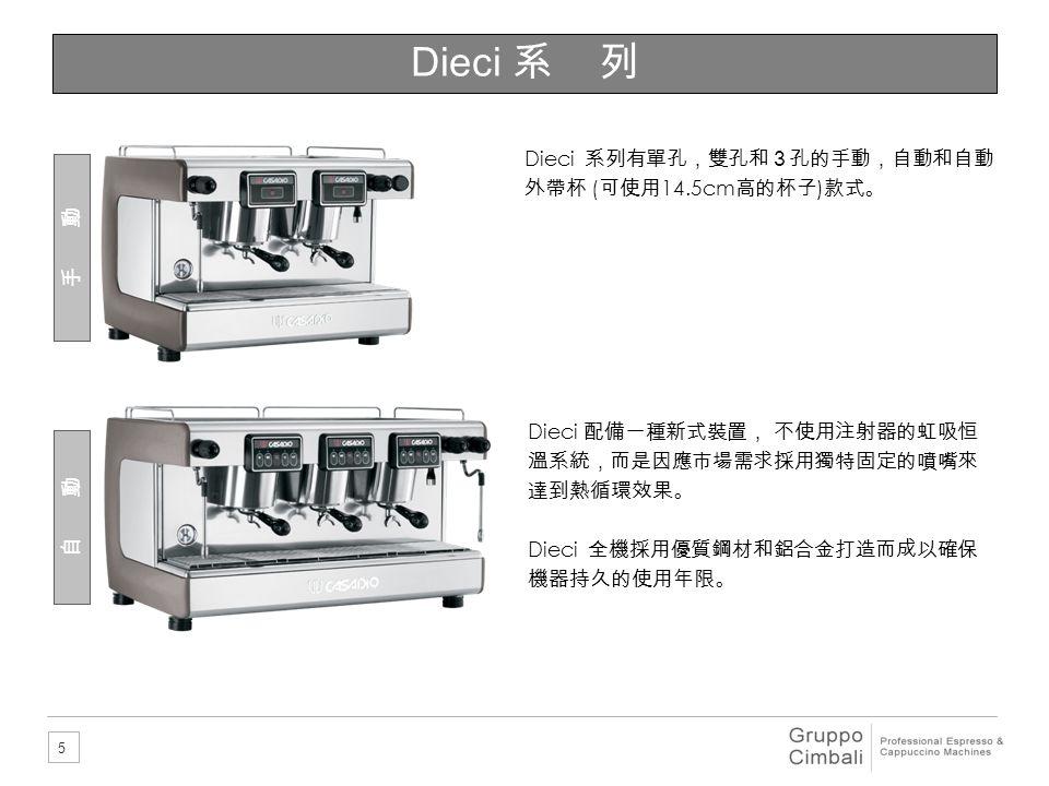 Dieci 系 列 Dieci 系列有單孔,雙孔和3孔的手動,自動和自動外帶杯 (可使用14.5cm高的杯子)款式。 手 動