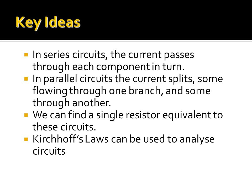 Key Ideas In series circuits, the current passes through each component in turn.