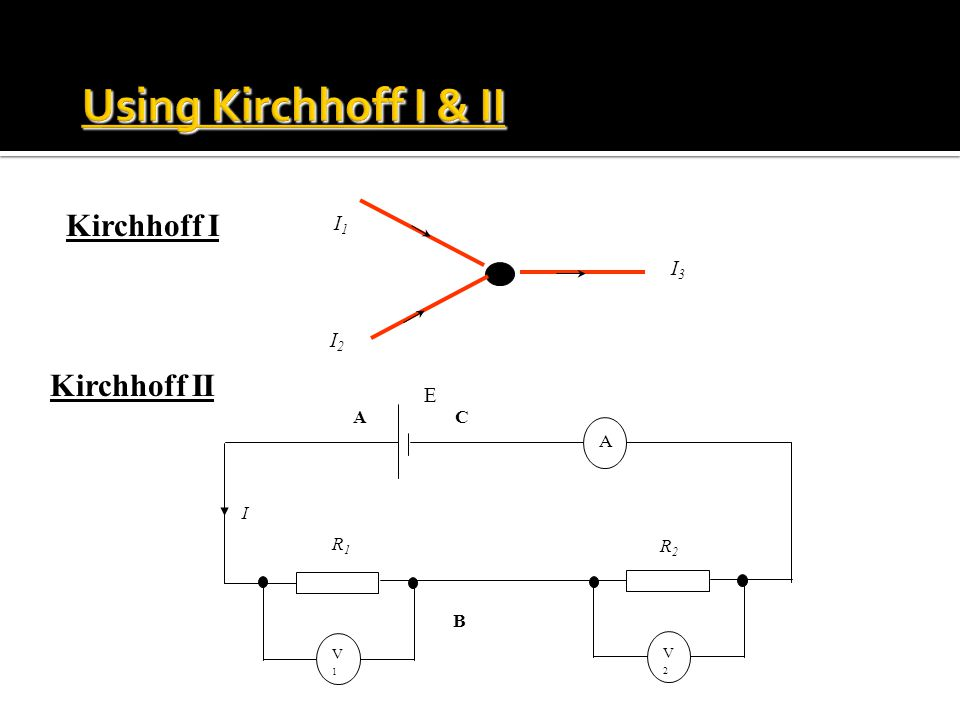 Using Kirchhoff I & II Kirchhoff I Kirchhoff II I1 I3 I2 E C A I R1 R2