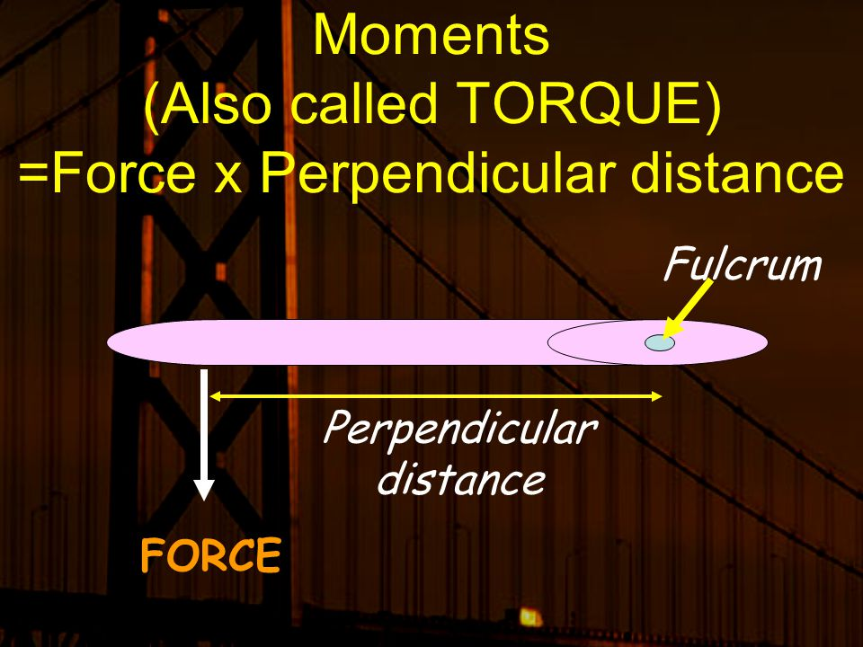 Moments (Also called TORQUE) =Force x Perpendicular distance
