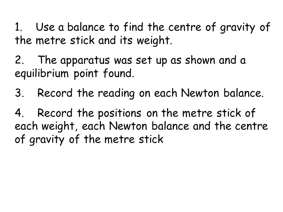 1. Use a balance to find the centre of gravity of the metre stick and its weight.