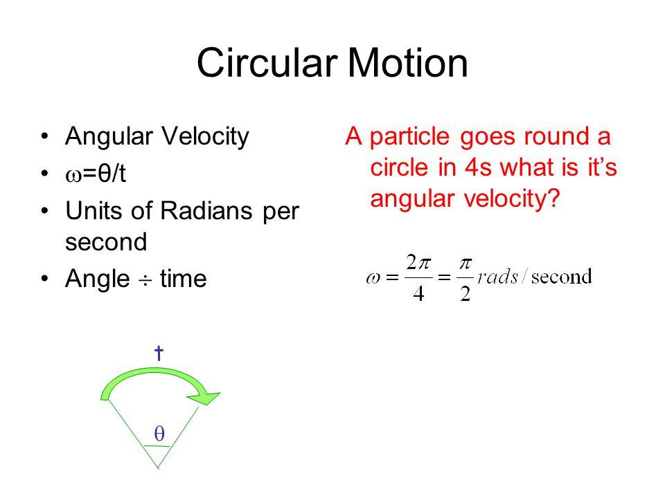 Circular Motion Angular Velocity =θ/t Units of Radians per second