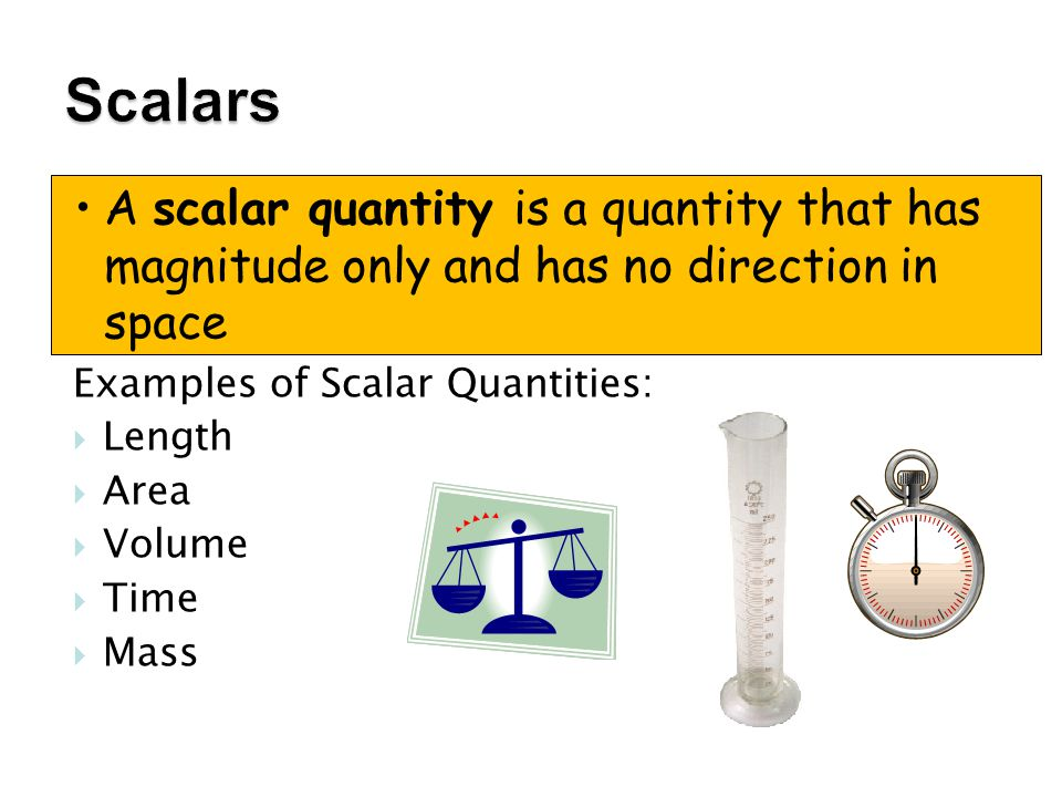 Scalars A scalar quantity is a quantity that has magnitude only and has no direction in space. Examples of Scalar Quantities: