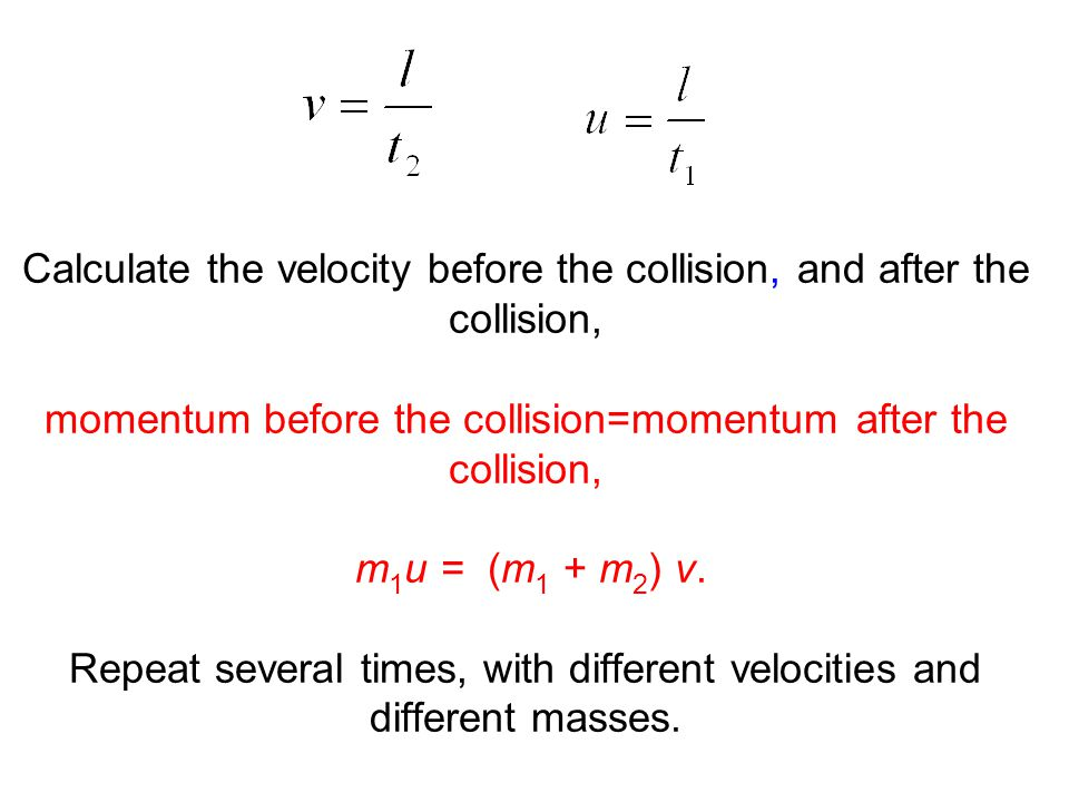 Calculate the velocity before the collision, and after the collision, momentum before the collision=momentum after the collision, m1u = (m1 + m2) v.