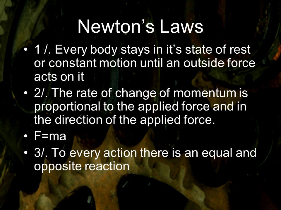 Newton's Laws 1 /. Every body stays in it's state of rest or constant motion until an outside force acts on it.
