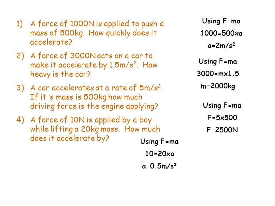 Using F=ma 1000=500xa. a=2m/s2. A force of 1000N is applied to push a mass of 500kg. How quickly does it accelerate