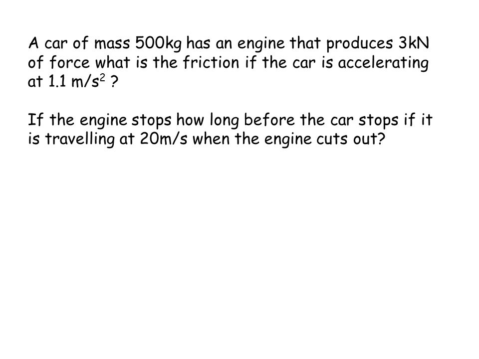 A car of mass 500kg has an engine that produces 3kN of force what is the friction if the car is accelerating at 1.1 m/s2