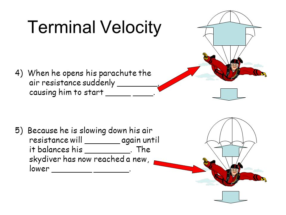 Terminal Velocity 4) When he opens his parachute the air resistance suddenly ________, causing him to start _____ ____.