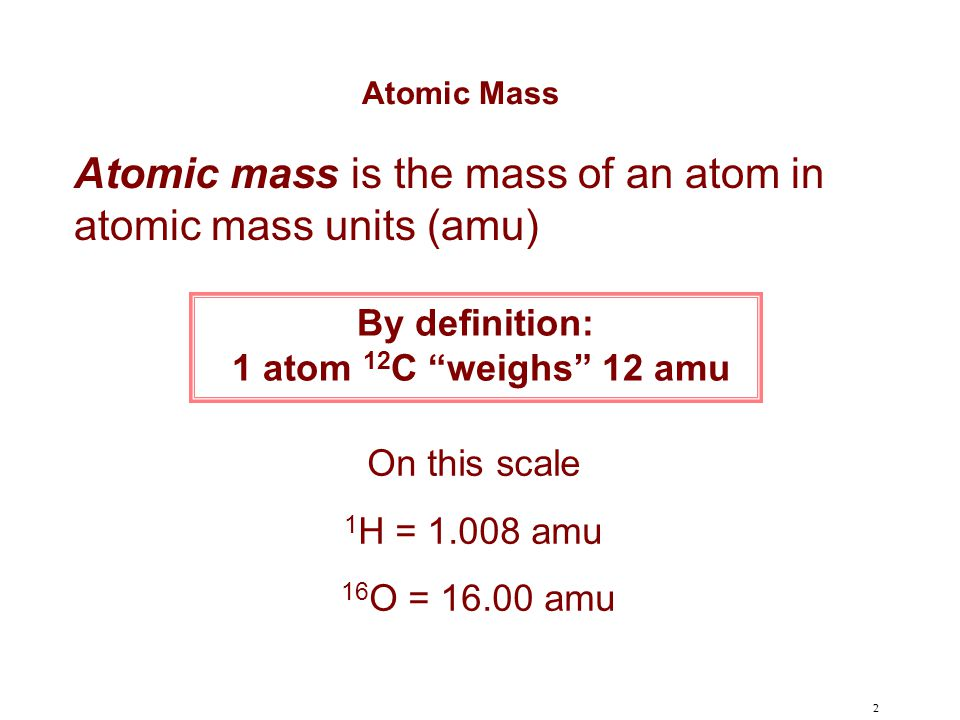 Atomic mass is the mass of an atom in atomic mass units (amu)