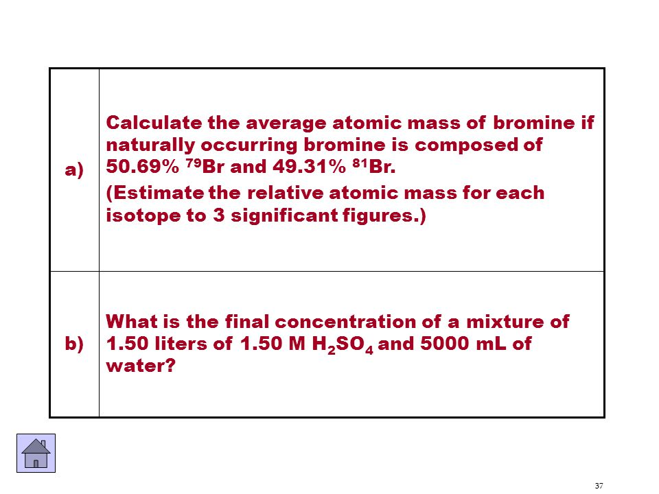 a) Calculate the average atomic mass of bromine if naturally occurring bromine is composed of 50.69% 79Br and 49.31% 81Br.