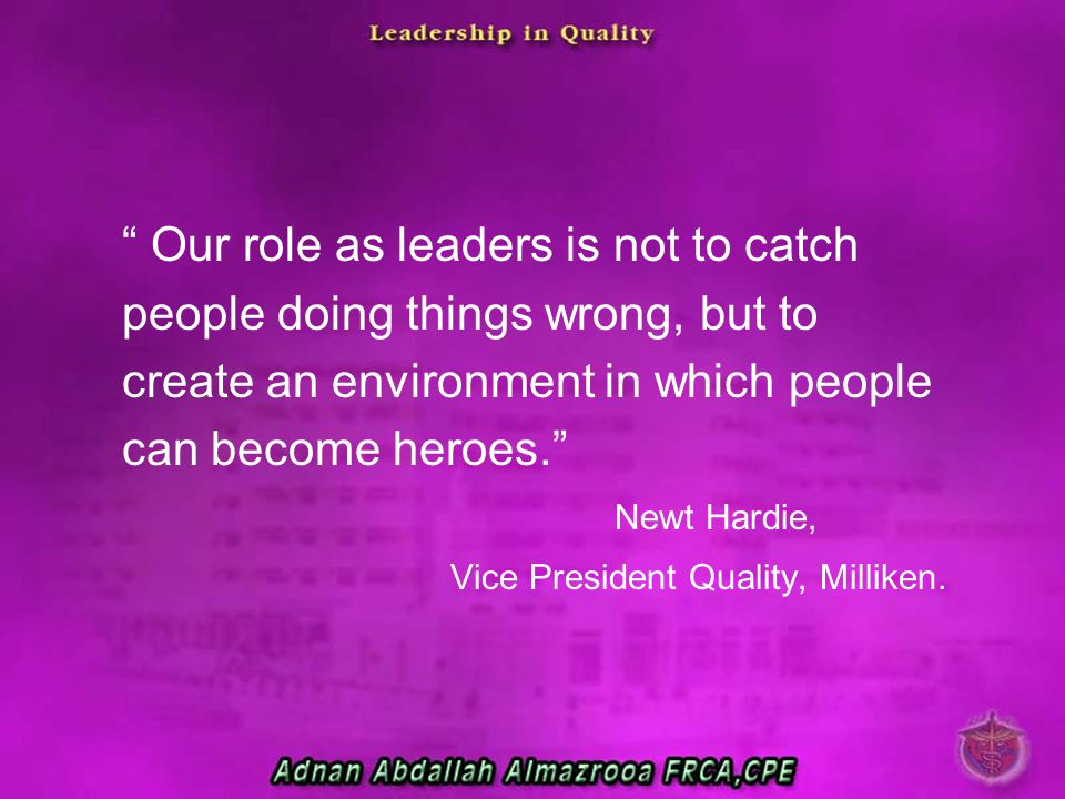 Our role as leaders is not to catch people doing things wrong, but to create an environment in which people can become heroes.
