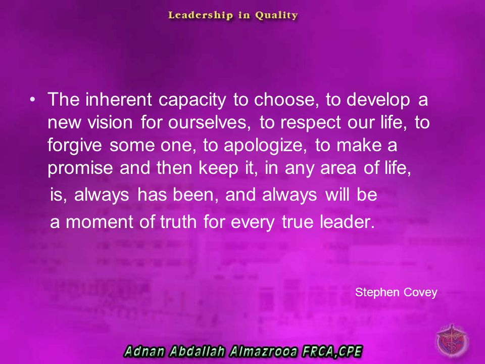 The inherent capacity to choose, to develop a new vision for ourselves, to respect our life, to forgive some one, to apologize, to make a promise and then keep it, in any area of life,