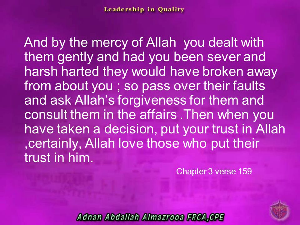 And by the mercy of Allah you dealt with them gently and had you been sever and harsh harted they would have broken away from about you ; so pass over their faults and ask Allah's forgiveness for them and consult them in the affairs .Then when you have taken a decision, put your trust in Allah ,certainly, Allah love those who put their trust in him.