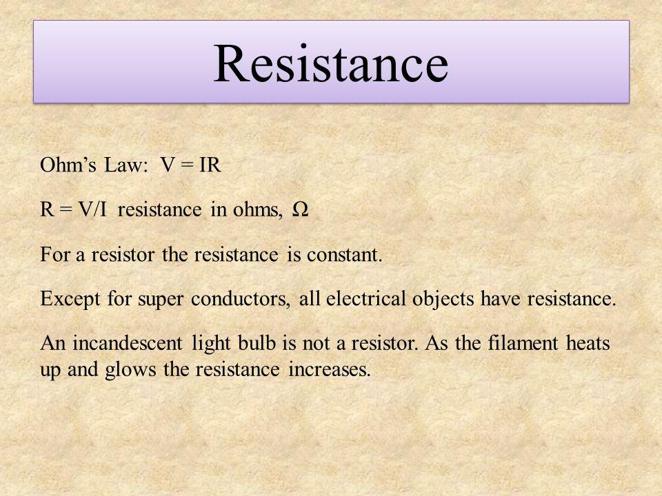 Resistance Ohm's Law: V = IR R = V/I resistance in ohms, Ω