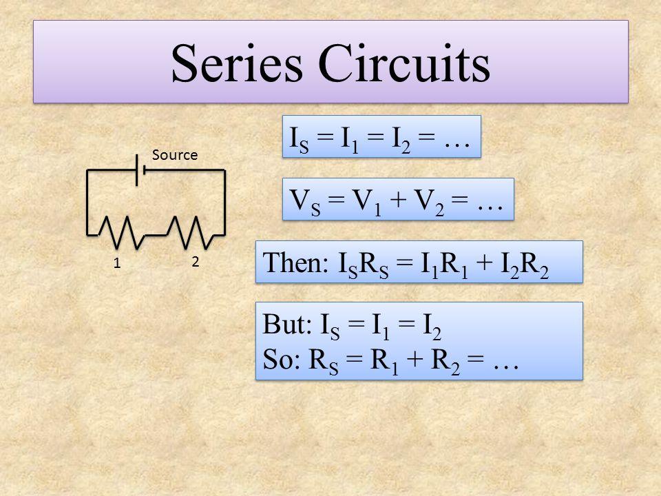 Series Circuits IS = I1 = I2 = … VS = V1 + V2 = …