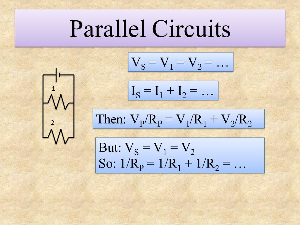 Parallel Circuits VS = V1 = V2 = … IS = I1 + I2 = …