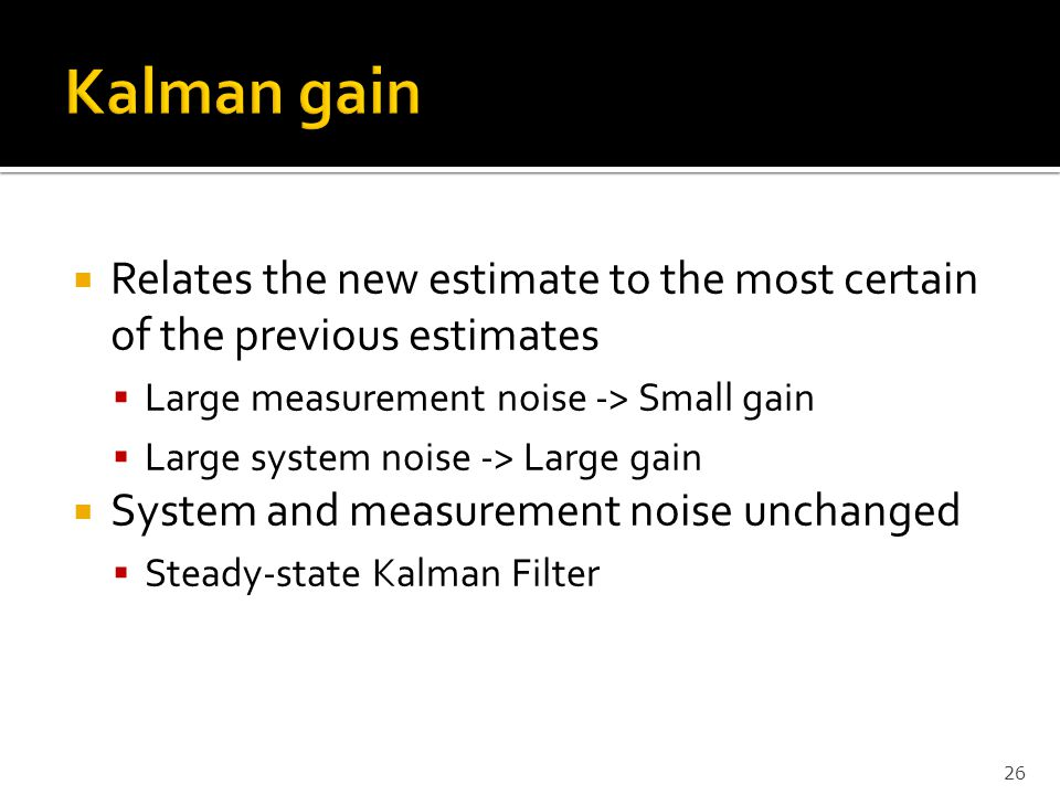 Kalman gain Relates the new estimate to the most certain of the previous estimates. Large measurement noise -> Small gain.