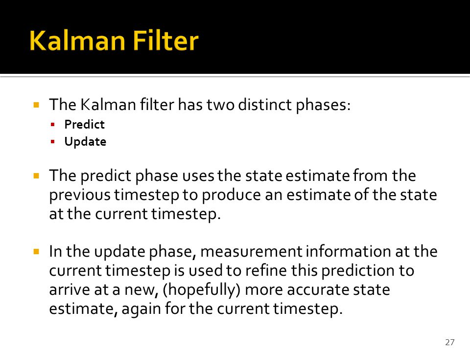Kalman Filter The Kalman filter has two distinct phases: