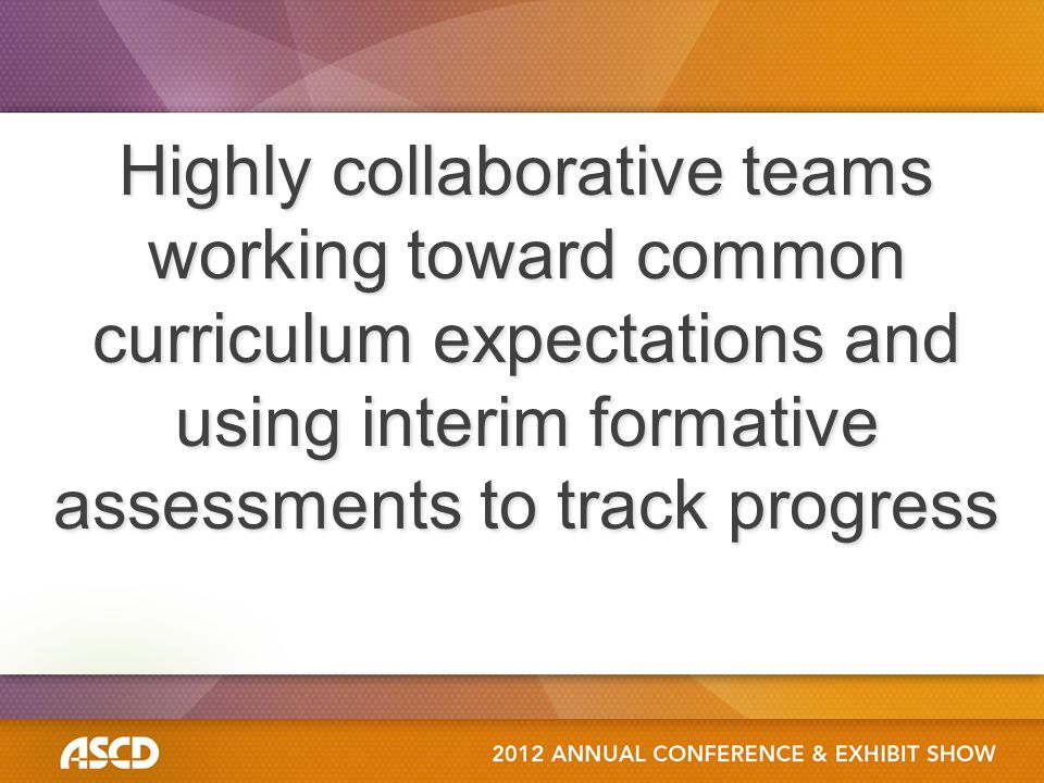 Highly collaborative teams working toward common curriculum expectations and using interim formative assessments to track progress