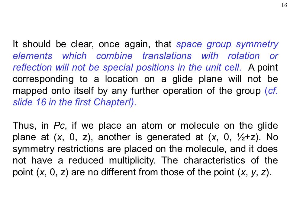 It should be clear, once again, that space group symmetry elements which combine translations with rotation or reflection will not be special positions in the unit cell. A point corresponding to a location on a glide plane will not be mapped onto itself by any further operation of the group (cf. slide 16 in the first Chapter!).