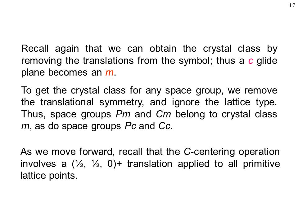 Recall again that we can obtain the crystal class by removing the translations from the symbol; thus a c glide plane becomes an m.