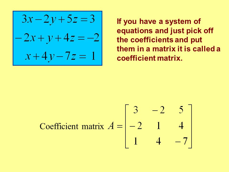If you have a system of equations and just pick off the coefficients and put them in a matrix it is called a coefficient matrix.