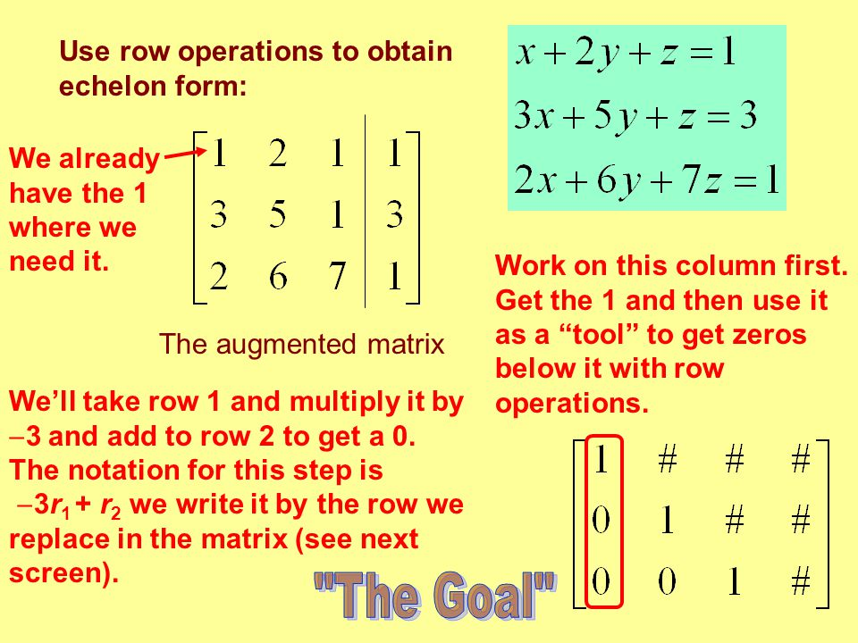 The Goal Use row operations to obtain echelon form: