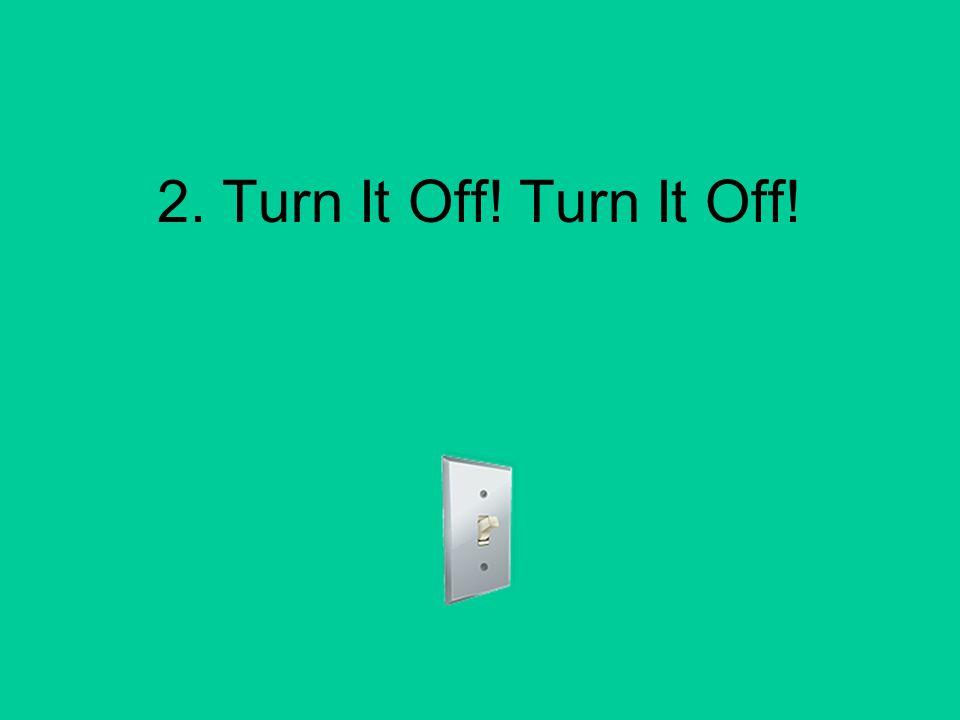 2. Turn It Off! Turn It Off!