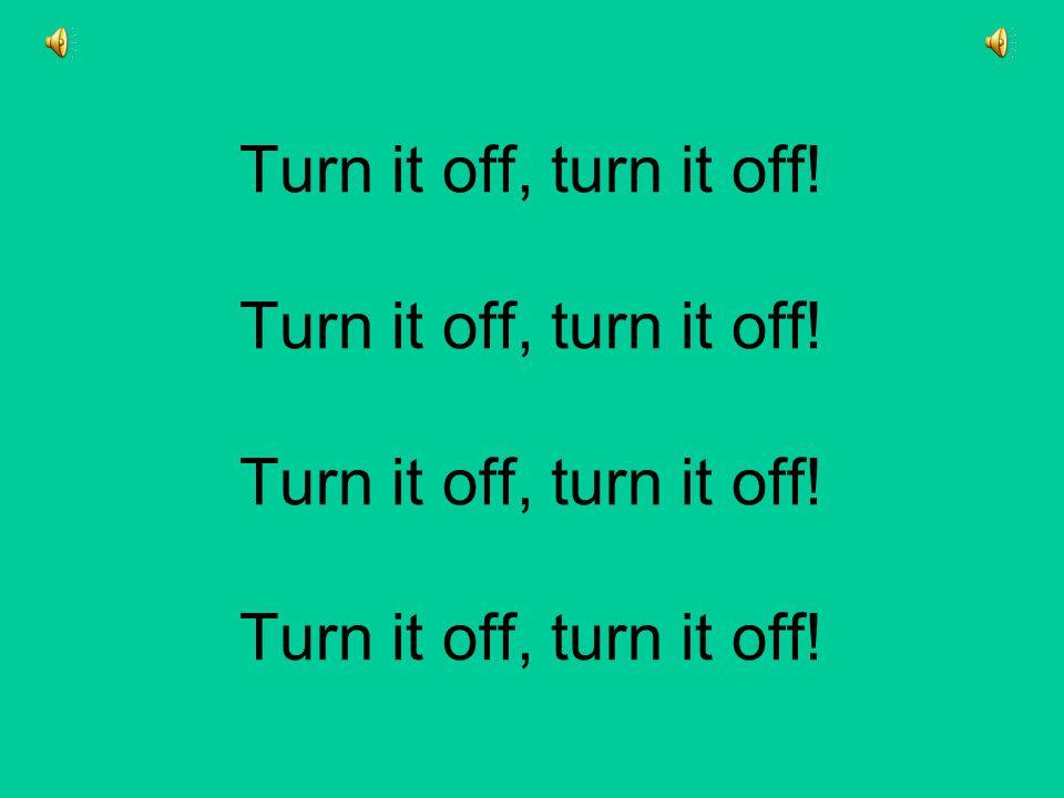 Turn it off, turn it off. Turn it off, turn it off