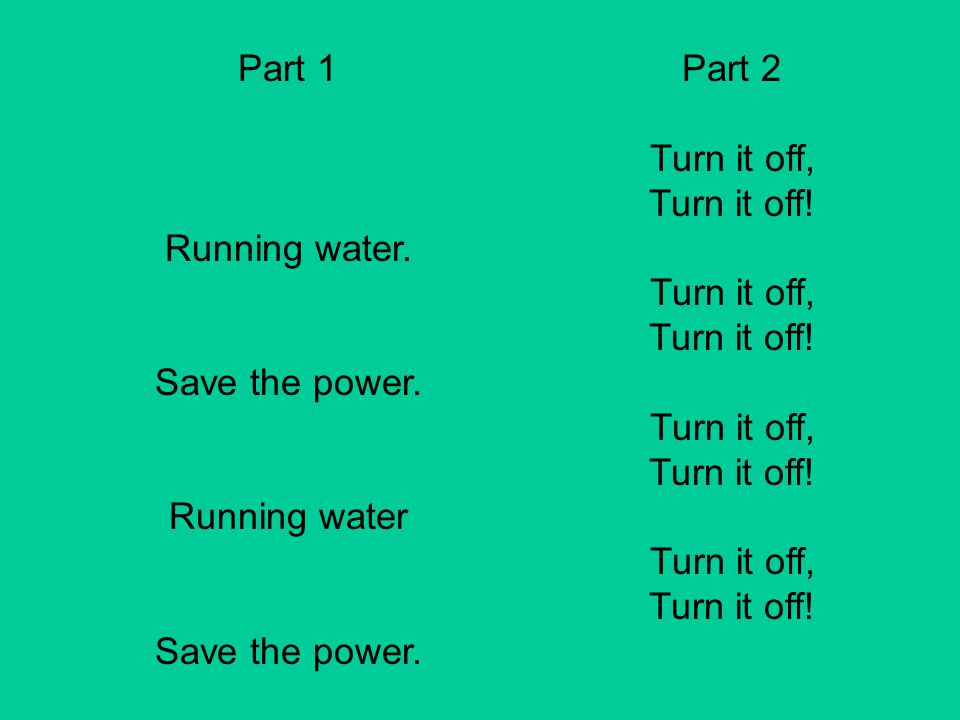 Part 1 Running water. Save the power. Running water Part 2 Turn it off, Turn it off!