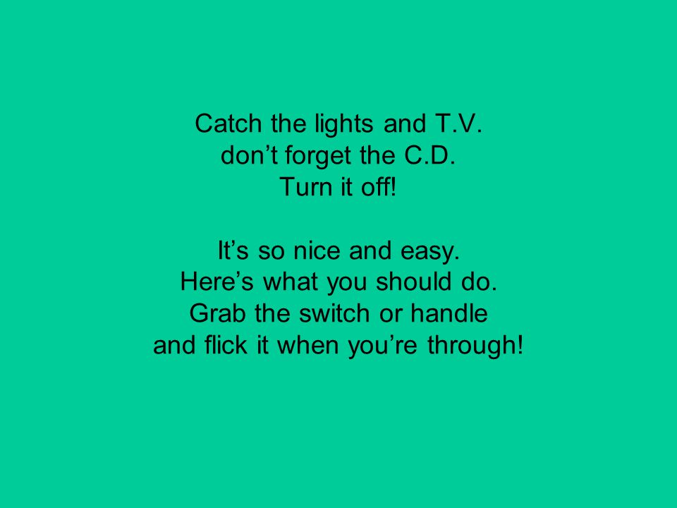 Catch the lights and T. V. don't forget the C. D. Turn it off