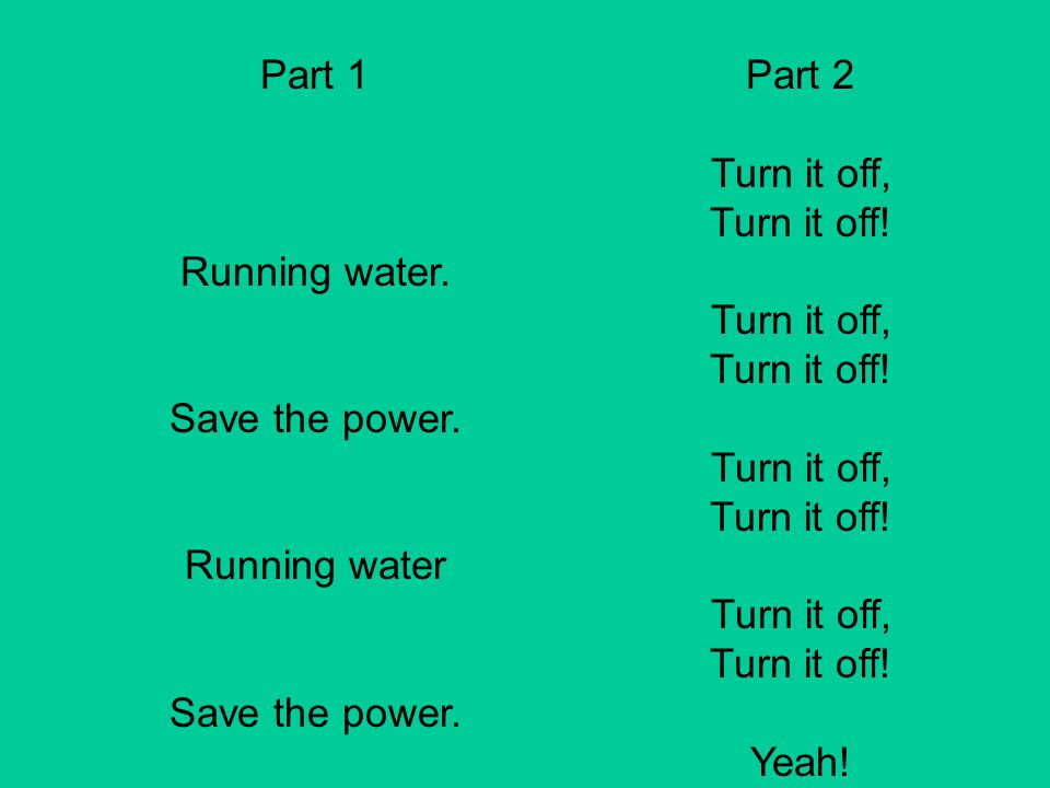 Part 1 Running water. Save the power. Running water Part 2 Turn it off, Turn it off! Yeah!
