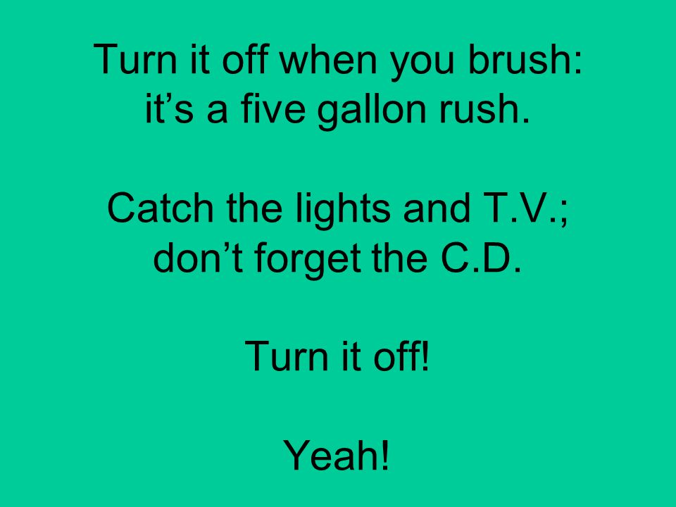 Turn it off when you brush: it's a five gallon rush