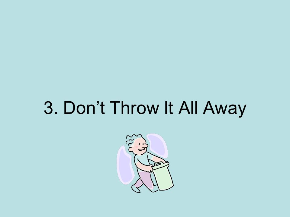 3. Don't Throw It All Away