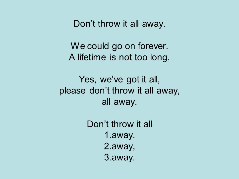 Don't throw it all away. We could go on forever