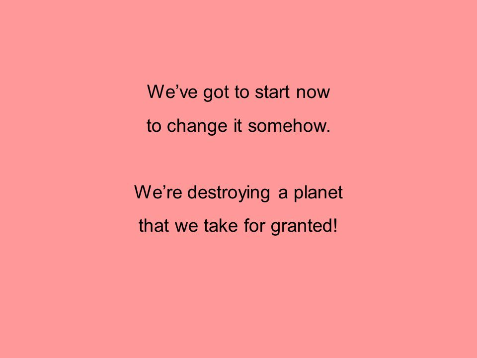 We're destroying a planet that we take for granted!