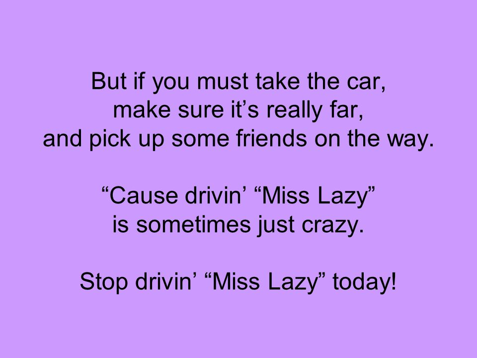 But if you must take the car, make sure it's really far, and pick up some friends on the way.