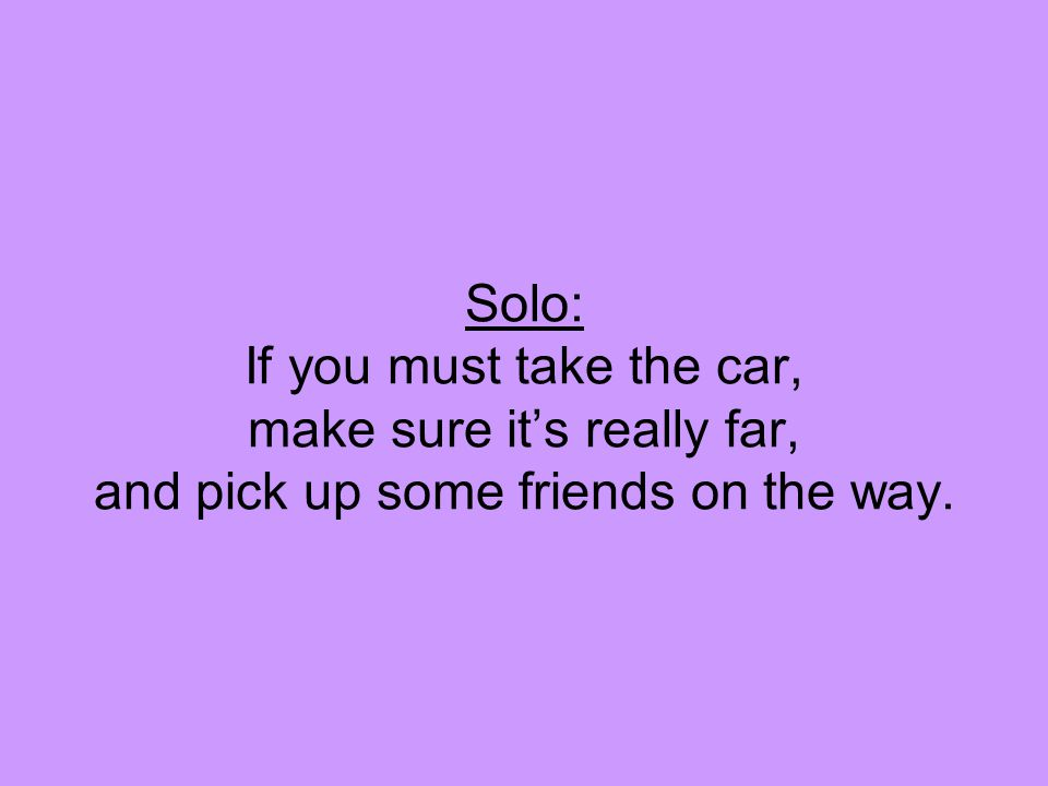 Solo: If you must take the car, make sure it's really far, and pick up some friends on the way.