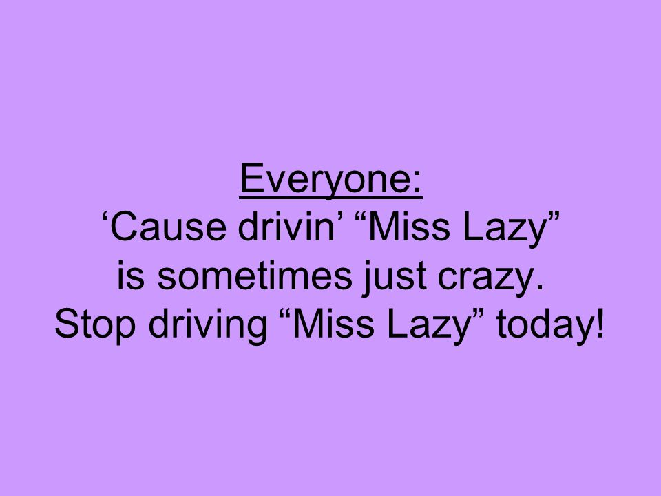 Everyone: 'Cause drivin' Miss Lazy is sometimes just crazy