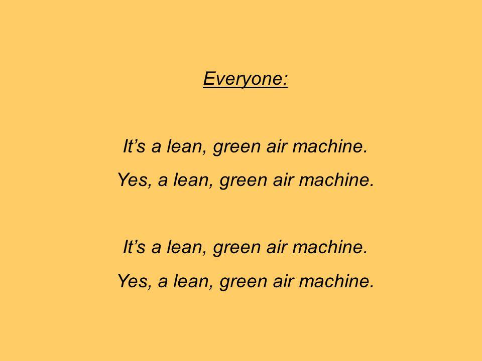 It's a lean, green air machine. Yes, a lean, green air machine.