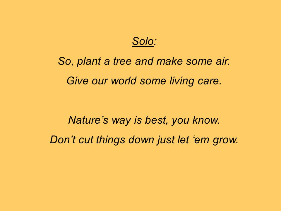 So, plant a tree and make some air. Give our world some living care.