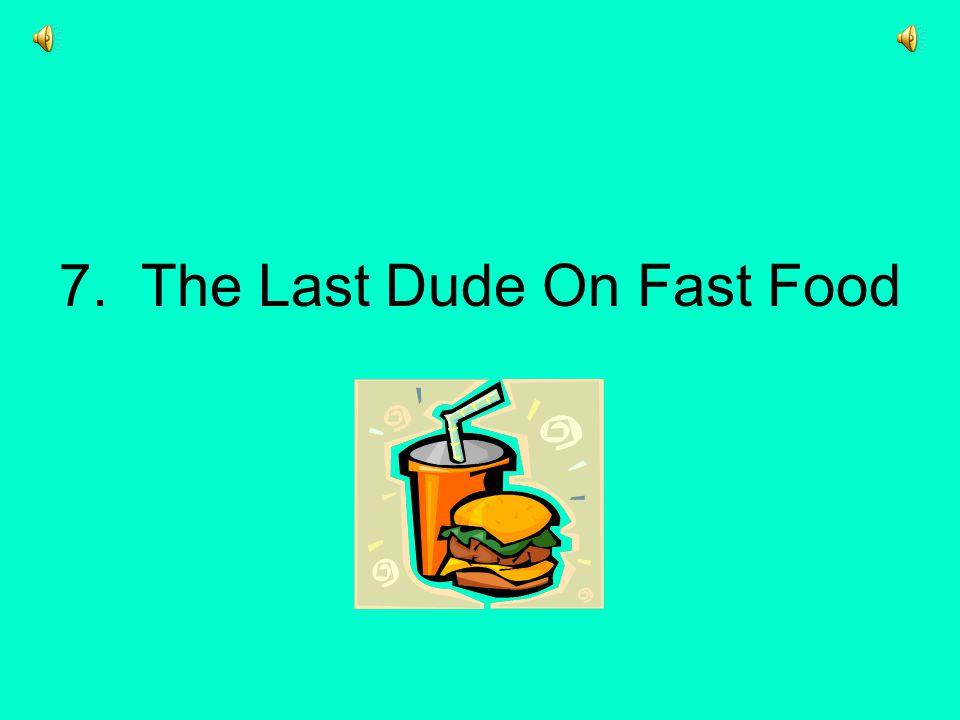 7. The Last Dude On Fast Food