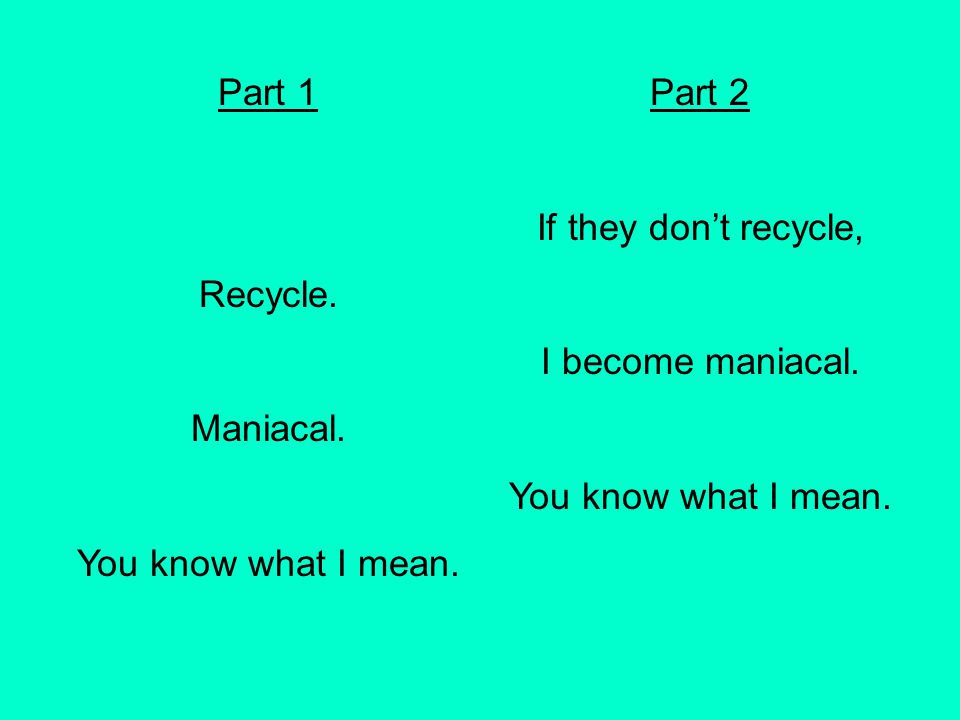 Part 1 Recycle. Maniacal. You know what I mean. Part 2. If they don't recycle, I become maniacal.