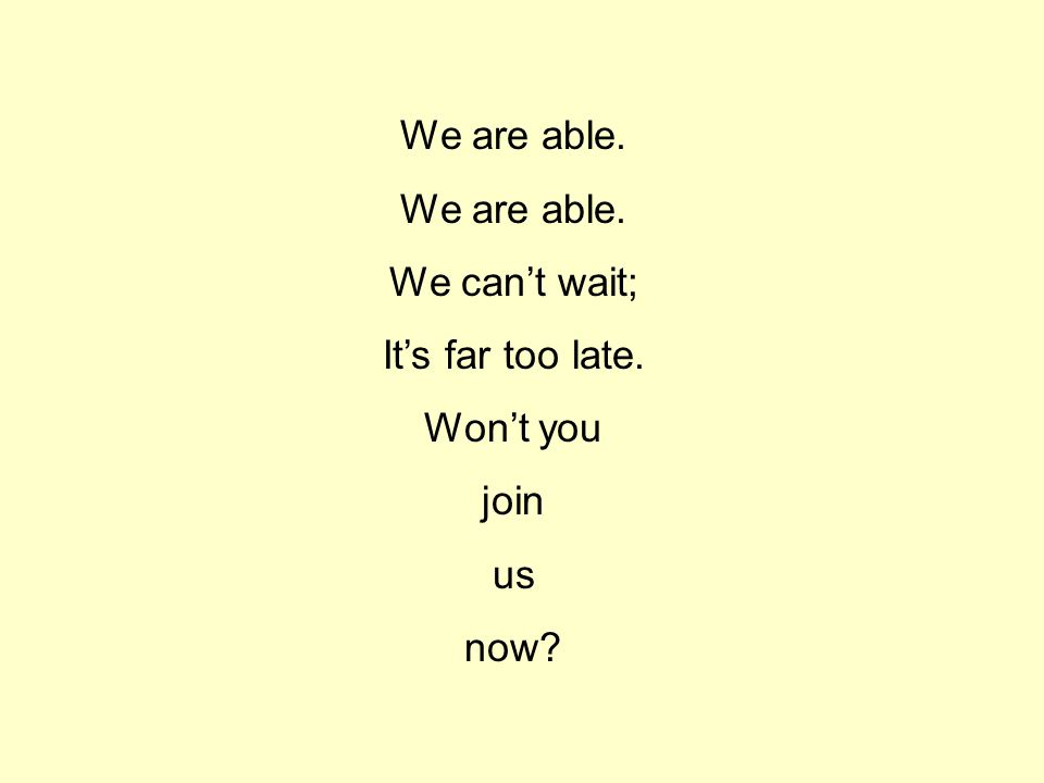 We are able. We can't wait; It's far too late. Won't you join us now
