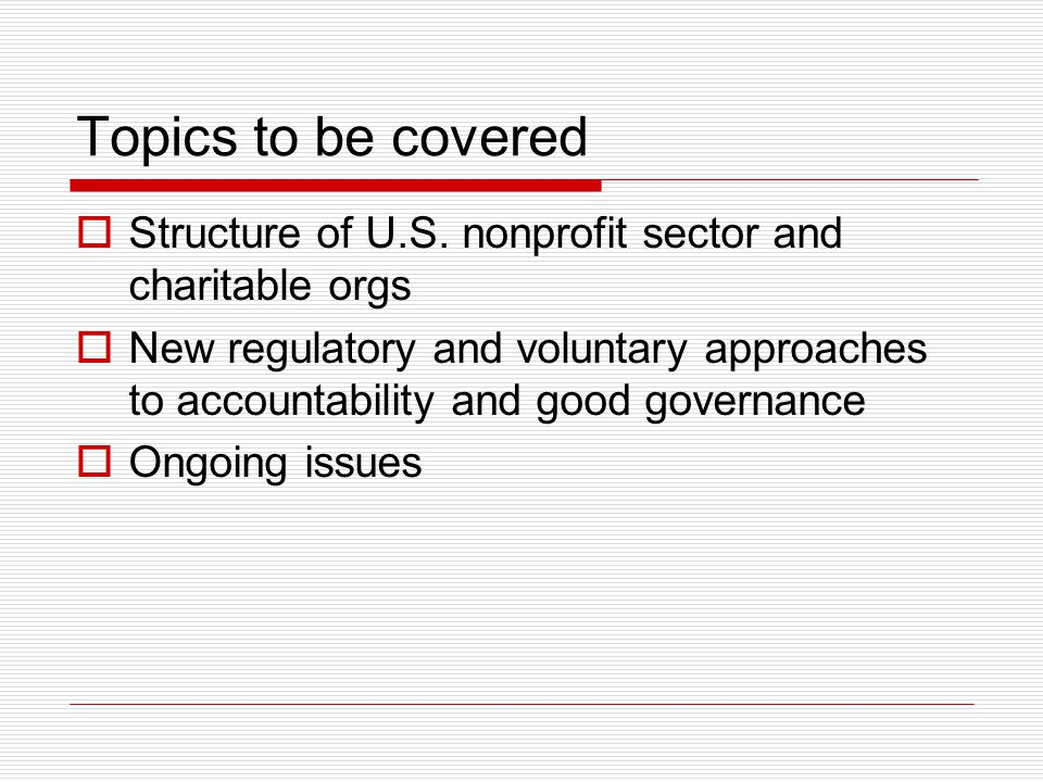 Topics to be covered Structure of U.S. nonprofit sector and charitable orgs.